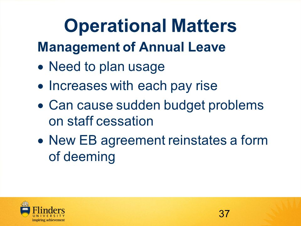 Operational Matters Management of Annual Leave  Need to plan usage  Increases with each pay rise  Can cause sudden budget problems on staff cessation  New EB agreement reinstates a form of deeming 37