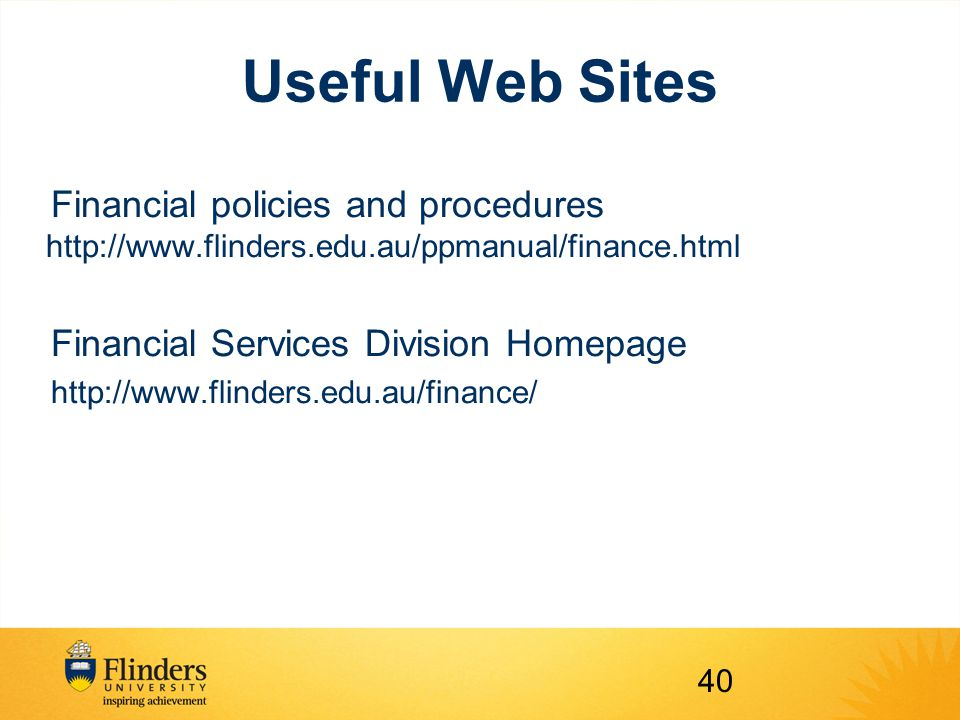 Useful Web Sites Financial policies and procedures http://www.flinders.edu.au/ppmanual/finance.html Financial Services Division Homepage http://www.flinders.edu.au/finance/ 40