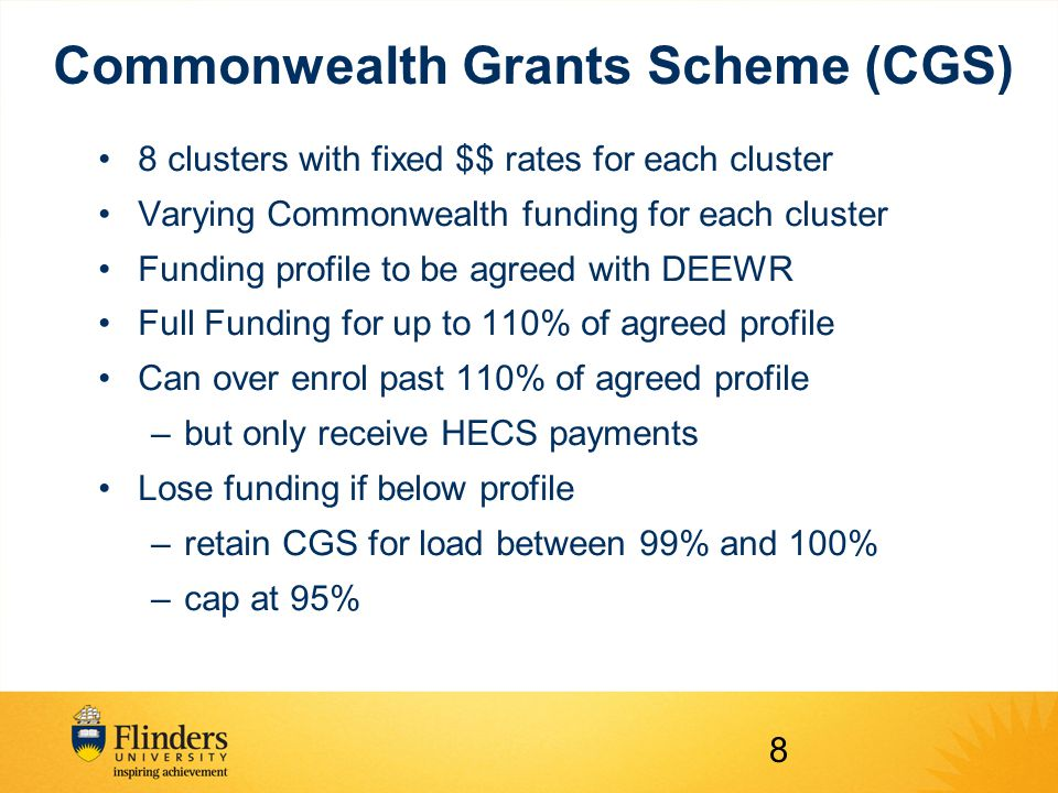 Commonwealth Grants Scheme (CGS) 8 clusters with fixed $$ rates for each cluster Varying Commonwealth funding for each cluster Funding profile to be agreed with DEEWR Full Funding for up to 110% of agreed profile Can over enrol past 110% of agreed profile –but only receive HECS payments Lose funding if below profile –retain CGS for load between 99% and 100% –cap at 95% 8
