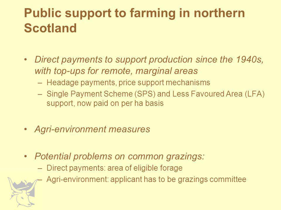 Public support to farming in northern Scotland Direct payments to support production since the 1940s, with top-ups for remote, marginal areas –Headage payments, price support mechanisms –Single Payment Scheme (SPS) and Less Favoured Area (LFA) support, now paid on per ha basis Agri-environment measures Potential problems on common grazings: –Direct payments: area of eligible forage –Agri-environment: applicant has to be grazings committee