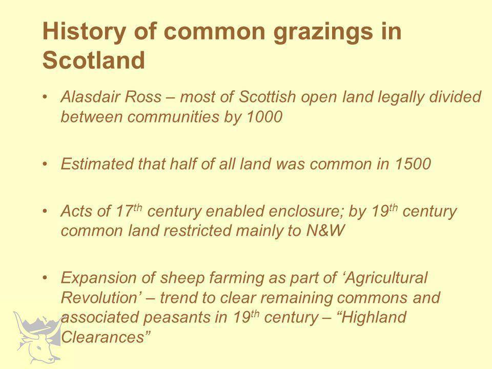 Legal intervention Clearance continued into time of 'politics' and mass media Led to passing of the Crofters' Holdings (Scotland) Act 1886 –Security of tenure –Control of rents Crofters' Common Grazings Regulations (Scotland) Act 1891 –Allowed setting up of grazings committee to administer grazings –Allowed committees to draw up and implement regulations –Oversight by Government