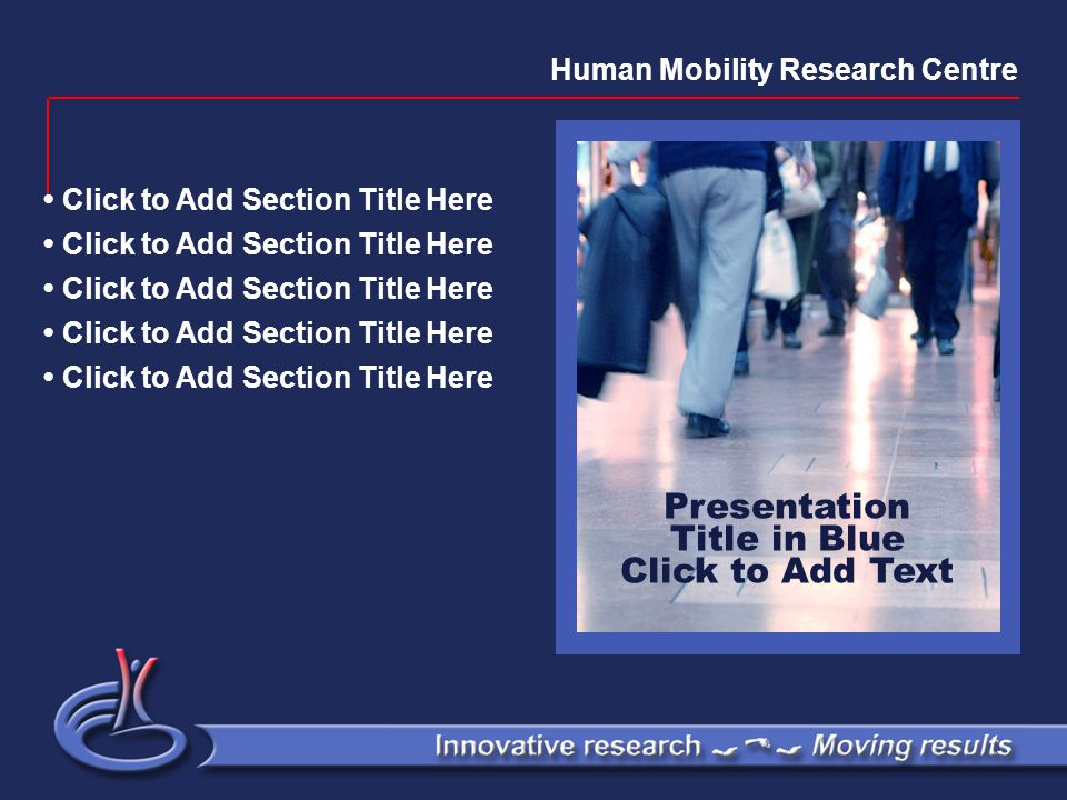 Presentation Title in Blue Click to Add Text Click to Add Section Title Here Human Mobility Research Centre
