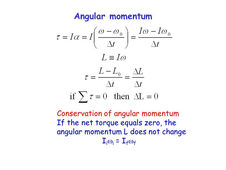 Angular momentum Conservation of angular momentum If the net torque equals zero, the angular momentum L does not change I i  i = I f  f