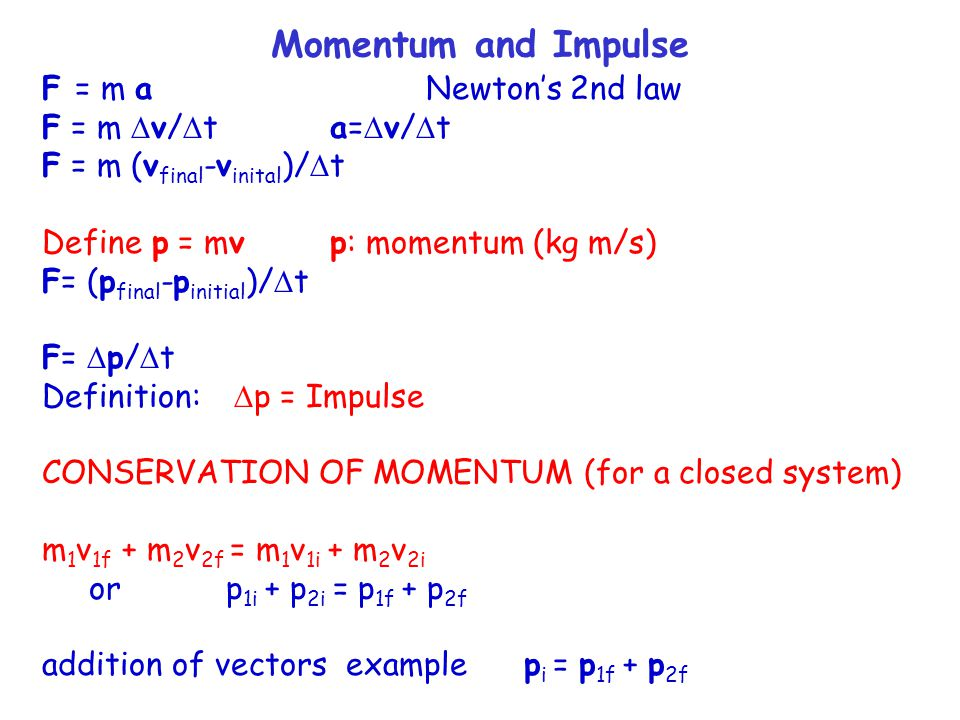 Momentum and Impulse F = m aNewton's 2nd law F = m  v/  t a=  v/  t F = m (v final -v inital )/  t Define p = mv p: momentum (kg m/s) F= (p final -p initial )/  t F=  p/  t Definition:  p = Impulse CONSERVATION OF MOMENTUM (for a closed system) m 1 v 1f + m 2 v 2f = m 1 v 1i + m 2 v 2i or p 1i + p 2i = p 1f + p 2f addition of vectors example p i = p 1f + p 2f