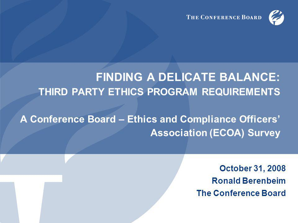 FINDING A DELICATE BALANCE: THIRD PARTY ETHICS PROGRAM REQUIREMENTS A Conference Board – Ethics and Compliance Officers' Association (ECOA) Survey October 31, 2008 Ronald Berenbeim The Conference Board