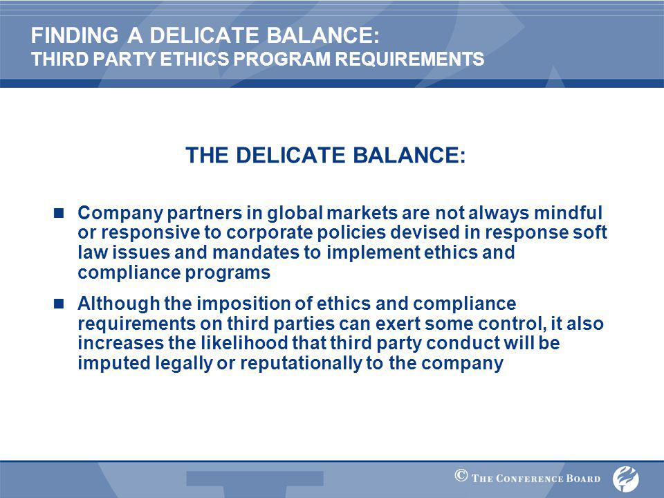 © FINDING A DELICATE BALANCE: THIRD PARTY ETHICS PROGRAM REQUIREMENTS THE DELICATE BALANCE: Company partners in global markets are not always mindful or responsive to corporate policies devised in response soft law issues and mandates to implement ethics and compliance programs Although the imposition of ethics and compliance requirements on third parties can exert some control, it also increases the likelihood that third party conduct will be imputed legally or reputationally to the company