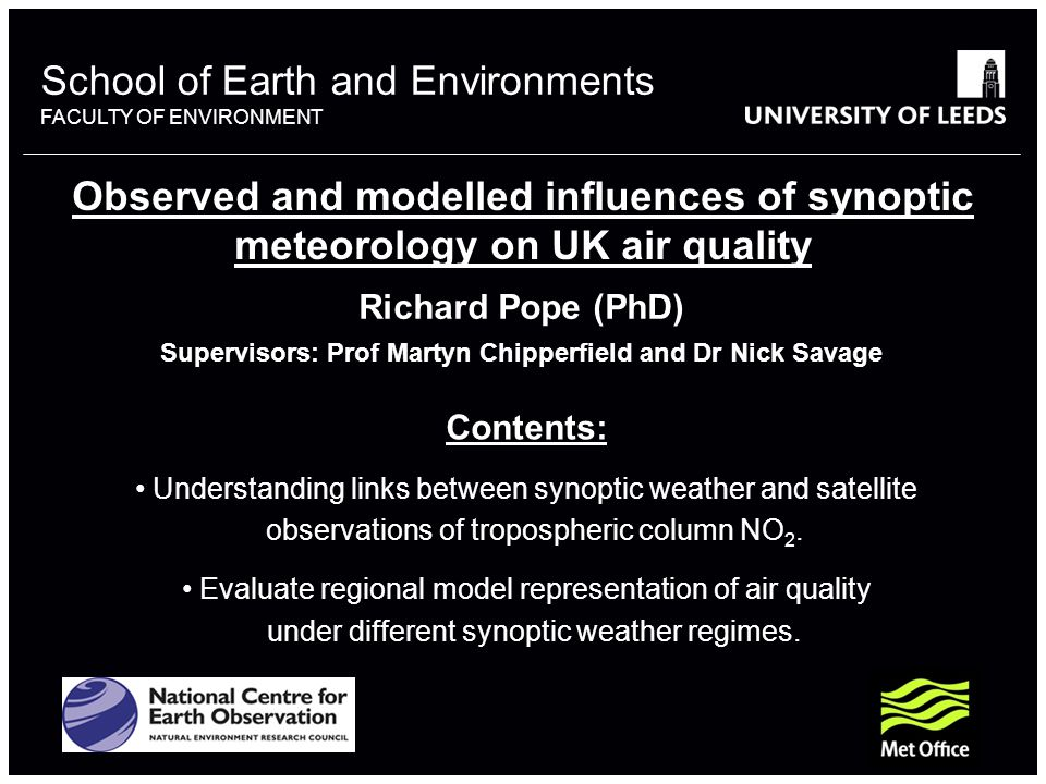 School of Earth and Environments FACULTY OF ENVIRONMENT Observed and modelled influences of synoptic meteorology on UK air quality Richard Pope (PhD) Supervisors: Prof Martyn Chipperfield and Dr Nick Savage Contents: Understanding links between synoptic weather and satellite observations of tropospheric column NO 2.