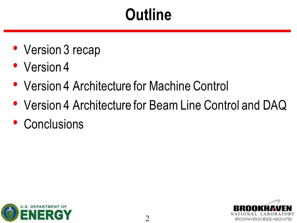 2 BROOKHAVEN SCIENCE ASSOCIATES Outline Version 3 recap Version 4 Version 4 Architecture for Machine Control Version 4 Architecture for Beam Line Control and DAQ Conclusions