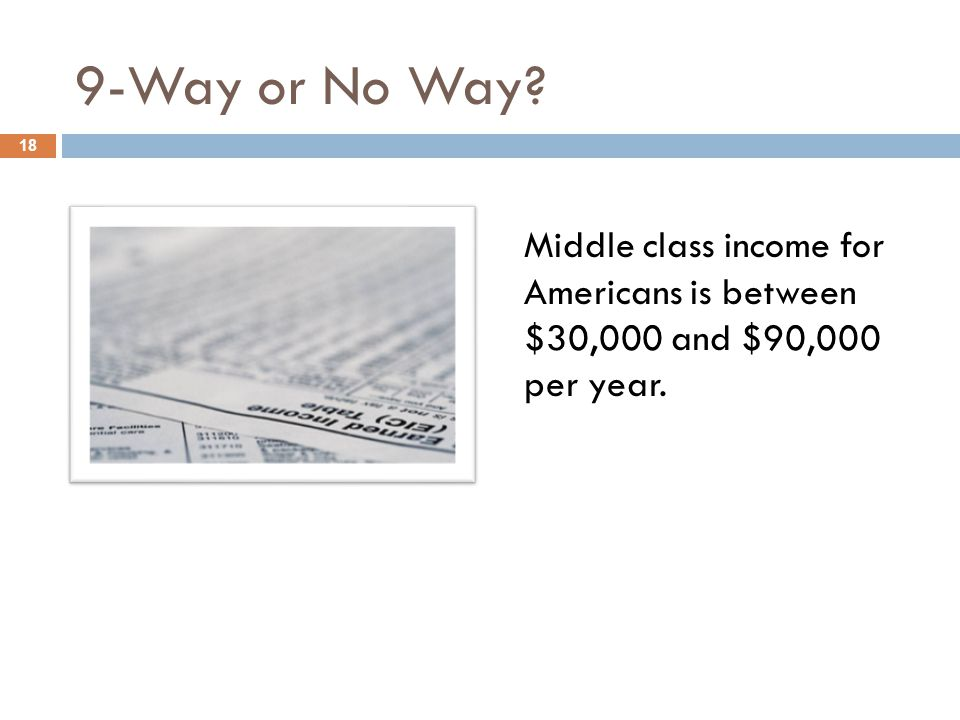 9-Way or No Way 18 Middle class income for Americans is between $30,000 and $90,000 per year.
