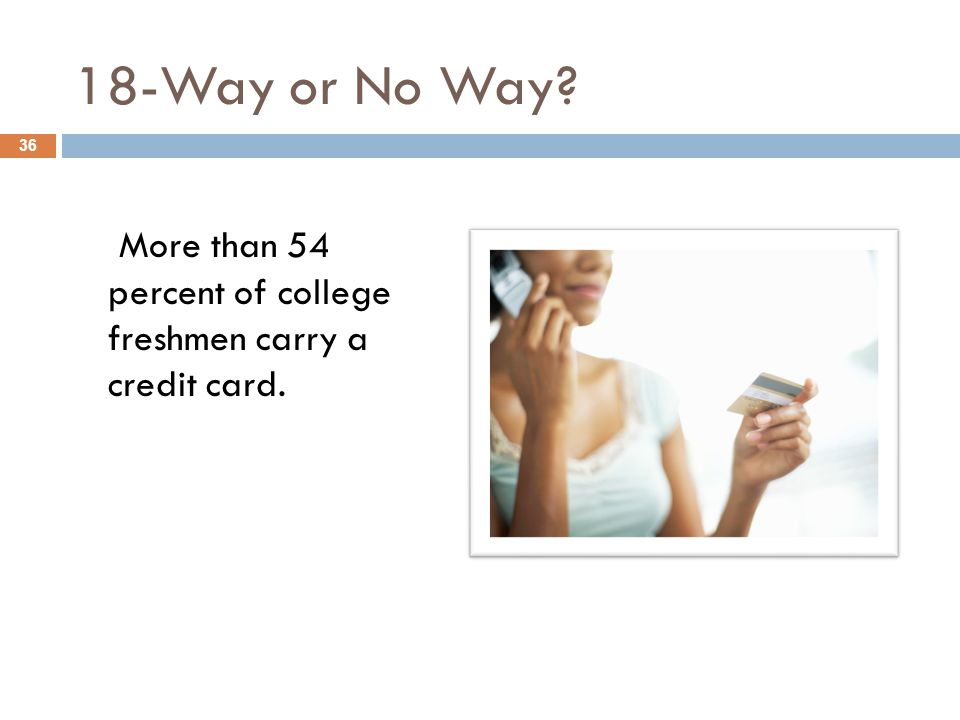 18-Way or No Way More than 54 percent of college freshmen carry a credit card. 36