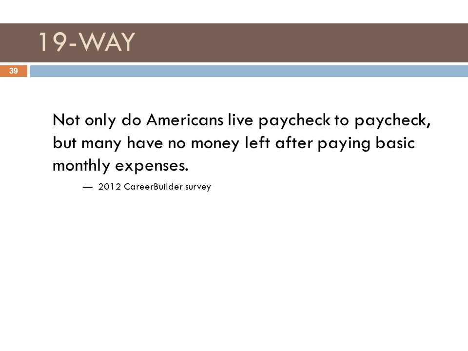 19-WAY Not only do Americans live paycheck to paycheck, but many have no money left after paying basic monthly expenses.