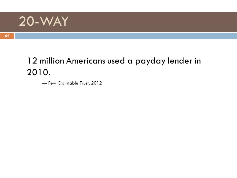 20-WAY 41 12 million Americans used a payday lender in 2010. — Pew Charitable Trust, 2012