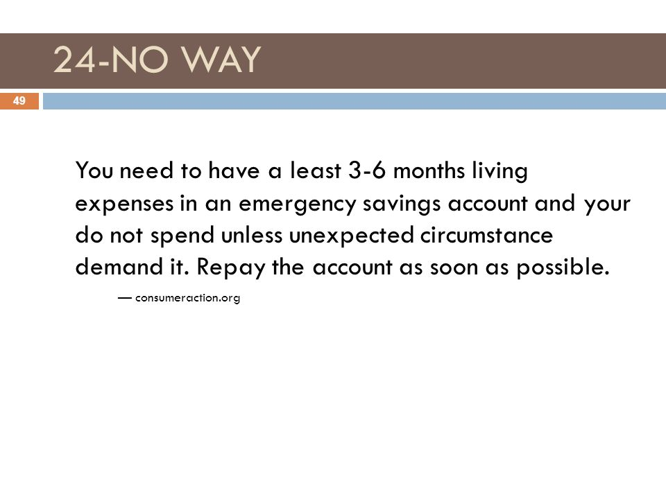 24-NO WAY 49 You need to have a least 3-6 months living expenses in an emergency savings account and your do not spend unless unexpected circumstance demand it.