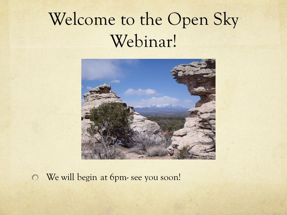 Welcome to the Open Sky Webinar! We will begin at 6pm- see you soon!