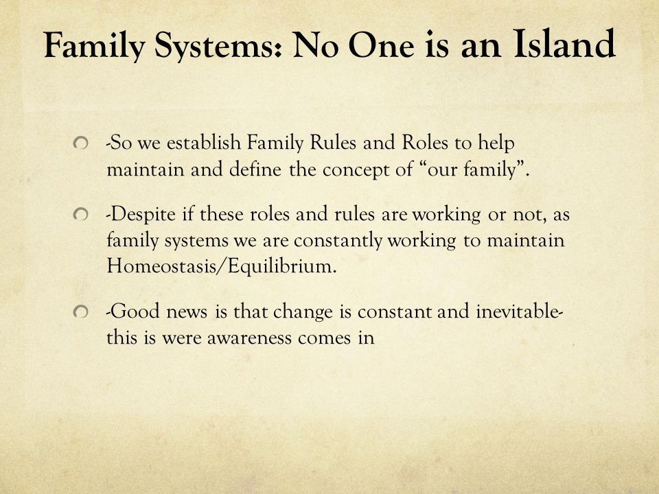 Family Systems: No One is an Island -So we establish Family Rules and Roles to help maintain and define the concept of our family .