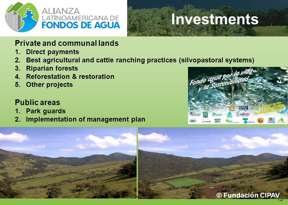 13 Investments Private and communal lands 1.Direct payments 2.Best agricultural and cattle ranching practices (silvopastoral systems) 3.Riparian forests 4.Reforestation & restoration 5.Other projects Public areas 1.Park guards 2.Implementation of management plan © Fundación CIPAV
