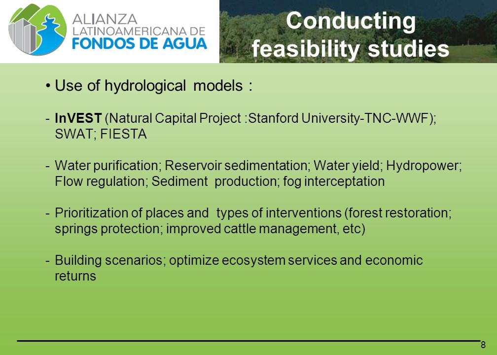 8 Use of hydrological models : -InVEST (Natural Capital Project :Stanford University-TNC-WWF); SWAT; FIESTA -Water purification; Reservoir sedimentation; Water yield; Hydropower; Flow regulation; Sediment production; fog interceptation -Prioritization of places and types of interventions (forest restoration; springs protection; improved cattle management, etc) -Building scenarios; optimize ecosystem services and economic returns Conducting feasibility studies