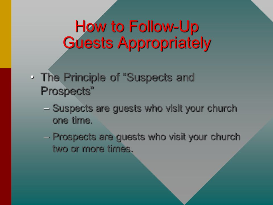 How to Follow-Up Guests Appropriately The Principle of Suspects and Prospects The Principle of Suspects and Prospects –Suspects are guests who visit your church one time.