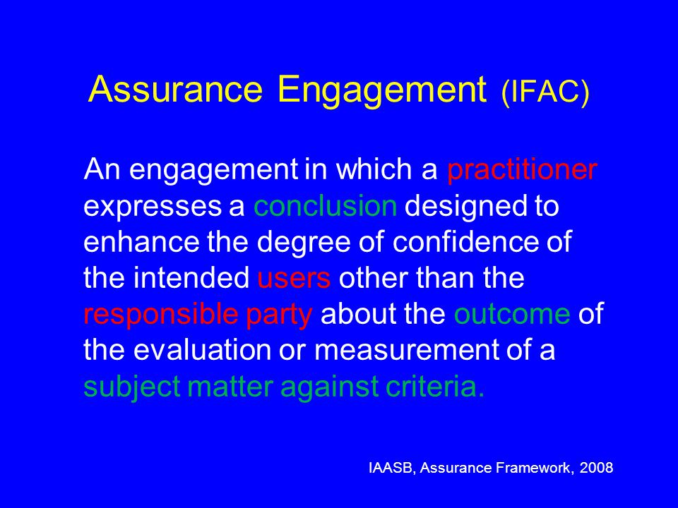 Assurance Engagement (IFAC) An engagement in which a practitioner expresses a conclusion designed to enhance the degree of confidence of the intended users other than the responsible party about the outcome of the evaluation or measurement of a subject matter against criteria.