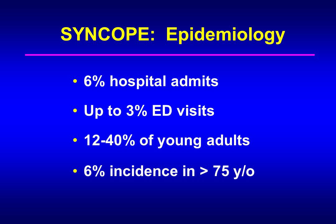 SYNCOPE: Epidemiology 6% hospital admits Up to 3% ED visits 12-40% of young adults 6% incidence in > 75 y/o