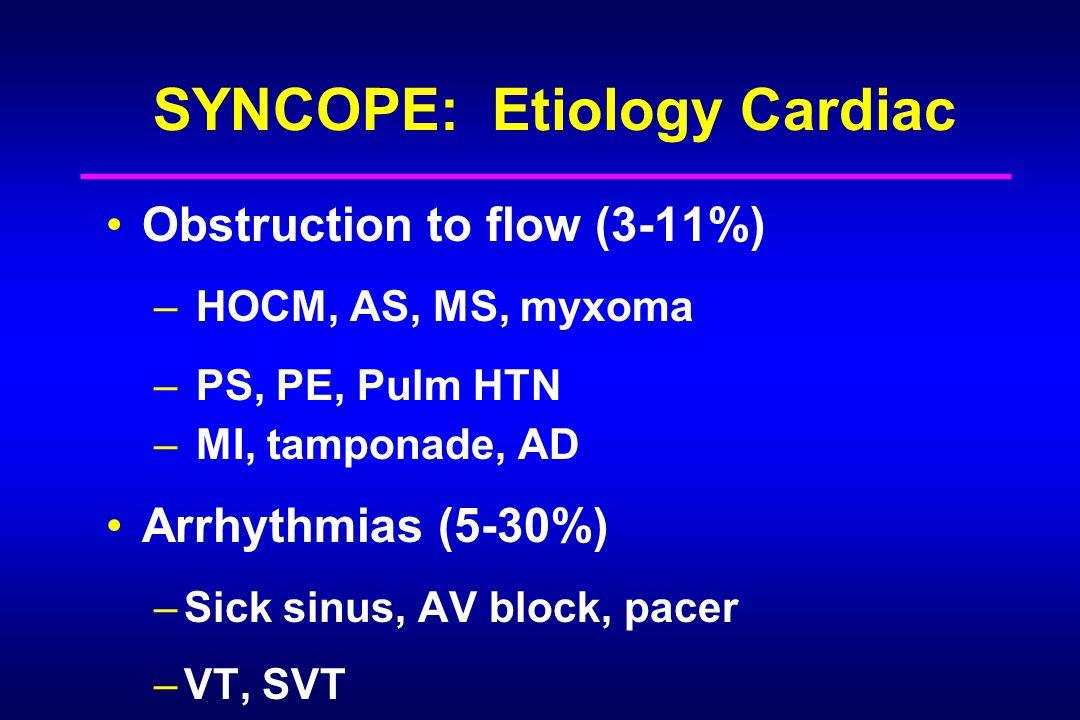 SYNCOPE: Etiology Cardiac Obstruction to flow (3-11%) – HOCM, AS, MS, myxoma – PS, PE, Pulm HTN – MI, tamponade, AD Arrhythmias (5-30%) –Sick sinus, AV block, pacer –VT, SVT