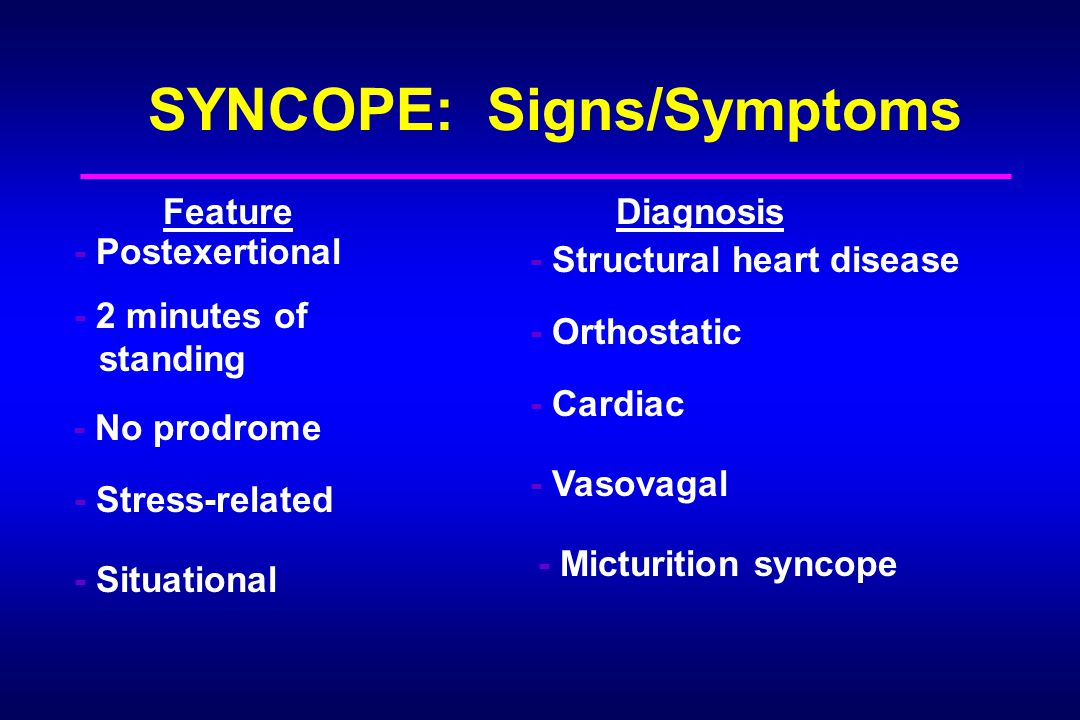SYNCOPE: Signs/Symptoms FeatureDiagnosis - Postexertional - Structural heart disease - 2 minutes of standing - Orthostatic - No prodrome - Cardiac - Stress-related - Vasovagal - Situational - Micturition syncope