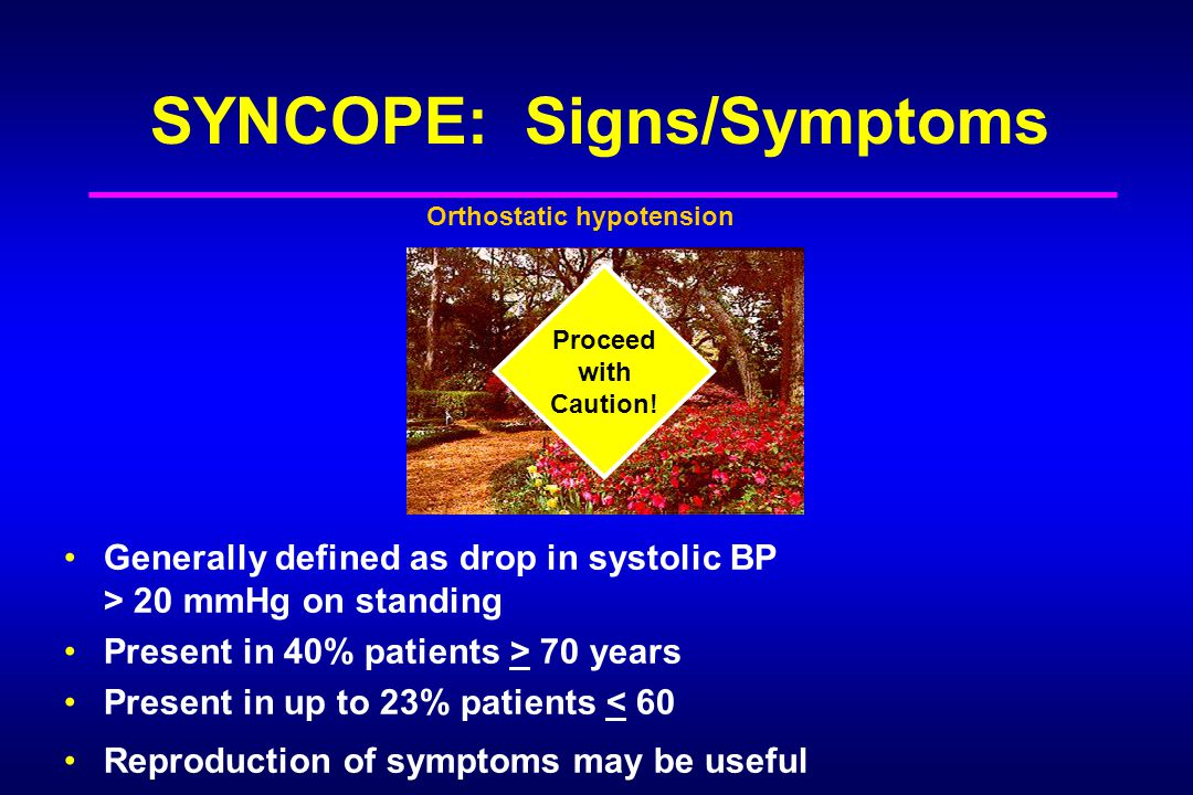 SYNCOPE: Signs/Symptoms Generally defined as drop in systolic BP > 20 mmHg on standing Present in 40% patients > 70 years Present in up to 23% patients < 60 Reproduction of symptoms may be useful Proceed with Caution.