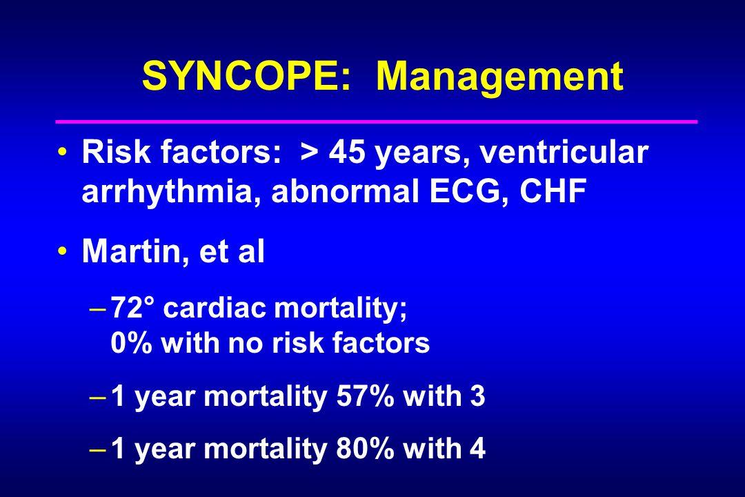 SYNCOPE: Management Risk factors: > 45 years, ventricular arrhythmia, abnormal ECG, CHF Martin, et al –72° cardiac mortality; 0% with no risk factors –1 year mortality 57% with 3 –1 year mortality 80% with 4