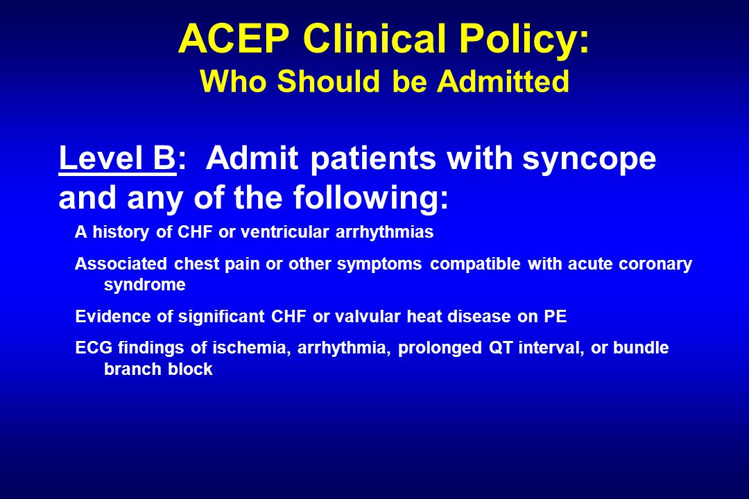 ACEP Clinical Policy: Who Should be Admitted Level B: Admit patients with syncope and any of the following: A history of CHF or ventricular arrhythmias Associated chest pain or other symptoms compatible with acute coronary syndrome Evidence of significant CHF or valvular heat disease on PE ECG findings of ischemia, arrhythmia, prolonged QT interval, or bundle branch block