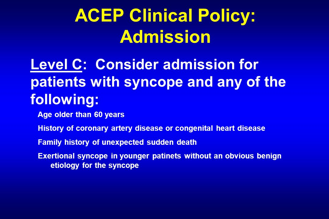 ACEP Clinical Policy: Admission Level C: Consider admission for patients with syncope and any of the following: Age older than 60 years History of coronary artery disease or congenital heart disease Family history of unexpected sudden death Exertional syncope in younger patinets without an obvious benign etiology for the syncope