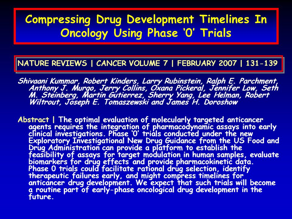 Compressing Drug Development Timelines In Oncology Using Phase '0' Trials NATURE REVIEWS | CANCER VOLUME 7 | FEBRUARY 2007 | 131-139 Shivaani Kummar, Robert Kinders, Larry Rubinstein, Ralph E.