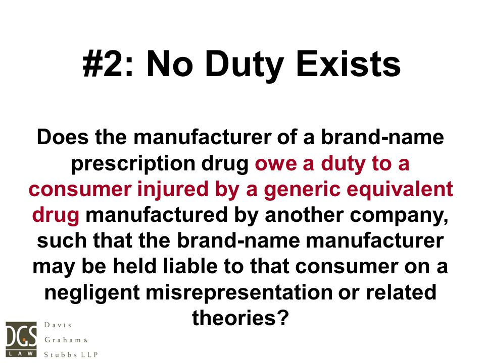 #2: No Duty Exists Does the manufacturer of a brand-name prescription drug owe a duty to a consumer injured by a generic equivalent drug manufactured by another company, such that the brand-name manufacturer may be held liable to that consumer on a negligent misrepresentation or related theories