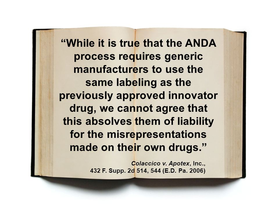 """""""While it is true that the ANDA process requires generic manufacturers to use the same labeling as the previously approved innovator drug, we cannot a"""