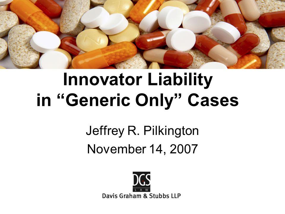 "Jeffrey R. Pilkington November 14, 2007 Innovator Liability in ""Generic Only"" Cases"