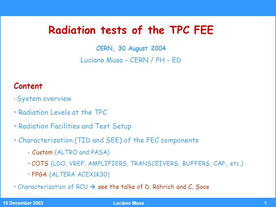 115 December 2003Luciano Musa Radiation tests of the TPC FEE CERN, 30 August 2004 Luciano Musa – CERN / PH - ED Content System overview Radiation Levels at the TPC Radiation Facilities and Test Setup Characterization (TID and SEE) of the FEC components Custom (ALTRO and PASA) COTS (LDO, VREF, AMPLIFIERS, TRANSCEIVERS, BUFFERS, CAP., etc.) FPGA (ALTERA ACEX1K30) Characterization of RCU  see the talks of D.