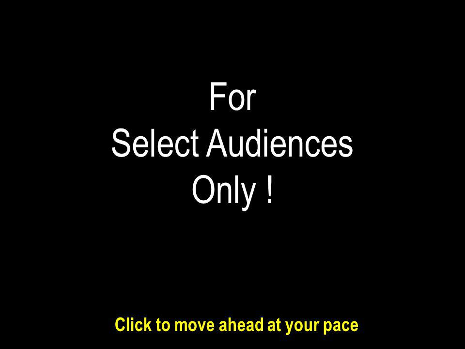 For Select Audiences Only ! Click to move ahead at your pace