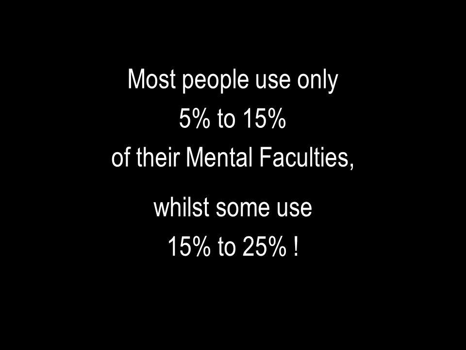 Most people use only 5% to 15% of their Mental Faculties, whilst some use 15% to 25% !