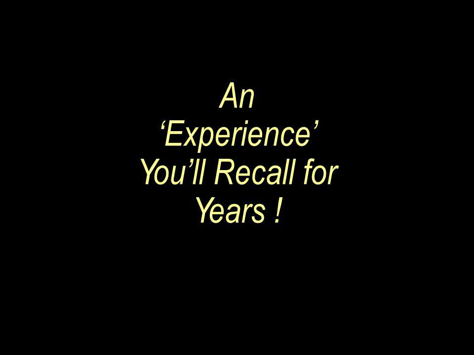 An 'Experience' You'll Recall for Years !