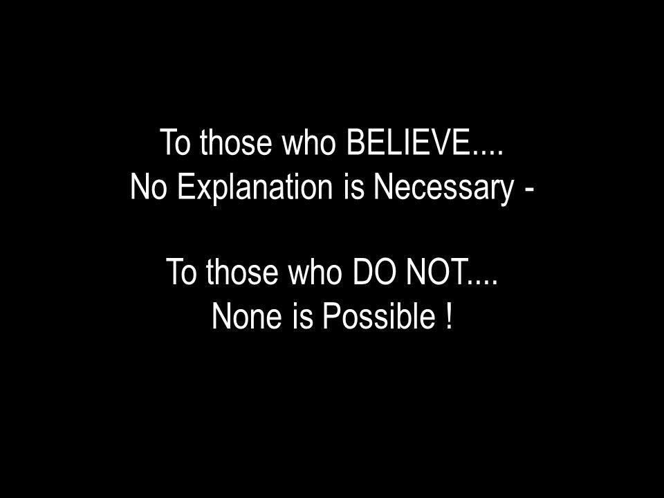 To those who BELIEVE.... No Explanation is Necessary - To those who DO NOT.... None is Possible !