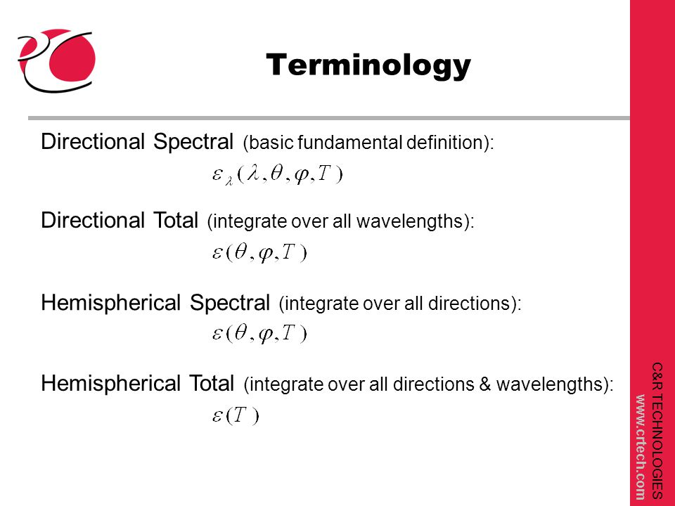 C&R TECHNOLOGIES www.crtech.com Terminology Directional Spectral (basic fundamental definition): Directional Total (integrate over all wavelengths): Hemispherical Spectral (integrate over all directions): Hemispherical Total (integrate over all directions & wavelengths):