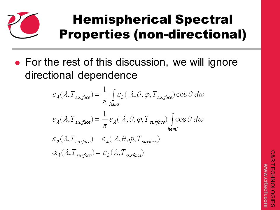 C&R TECHNOLOGIES www.crtech.com Hemispherical Spectral Properties (non-directional) l For the rest of this discussion, we will ignore directional dependence