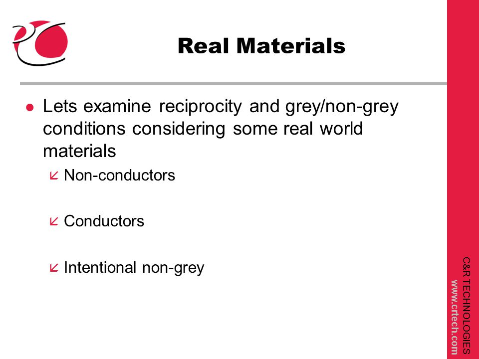 C&R TECHNOLOGIES www.crtech.com Real Materials l Lets examine reciprocity and grey/non-grey conditions considering some real world materials å Non-conductors å Conductors å Intentional non-grey