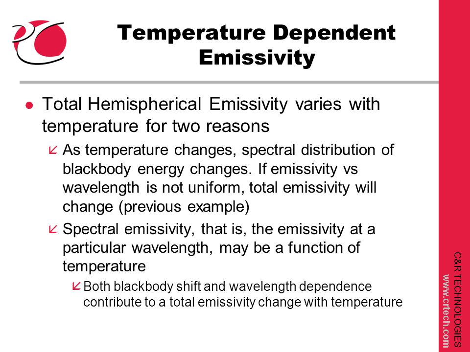 C&R TECHNOLOGIES www.crtech.com Temperature Dependent Emissivity l Total Hemispherical Emissivity varies with temperature for two reasons å As temperature changes, spectral distribution of blackbody energy changes.