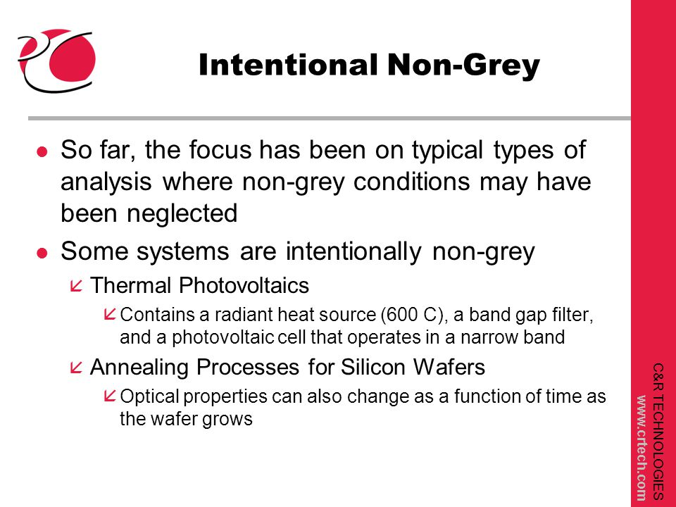 C&R TECHNOLOGIES www.crtech.com Intentional Non-Grey l So far, the focus has been on typical types of analysis where non-grey conditions may have been neglected l Some systems are intentionally non-grey å Thermal Photovoltaics åContains a radiant heat source (600 C), a band gap filter, and a photovoltaic cell that operates in a narrow band å Annealing Processes for Silicon Wafers åOptical properties can also change as a function of time as the wafer grows