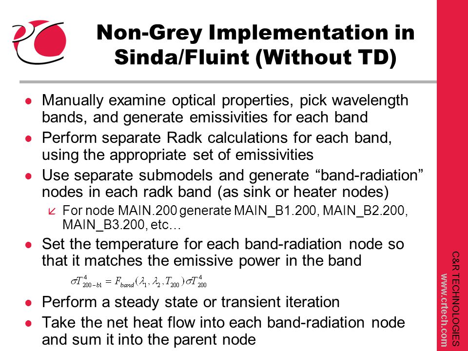 C&R TECHNOLOGIES www.crtech.com Non-Grey Implementation in Sinda/Fluint (Without TD) l Manually examine optical properties, pick wavelength bands, and generate emissivities for each band l Perform separate Radk calculations for each band, using the appropriate set of emissivities l Use separate submodels and generate band-radiation nodes in each radk band (as sink or heater nodes) å For node MAIN.200 generate MAIN_B1.200, MAIN_B2.200, MAIN_B3.200, etc… l Set the temperature for each band-radiation node so that it matches the emissive power in the band l Perform a steady state or transient iteration l Take the net heat flow into each band-radiation node and sum it into the parent node