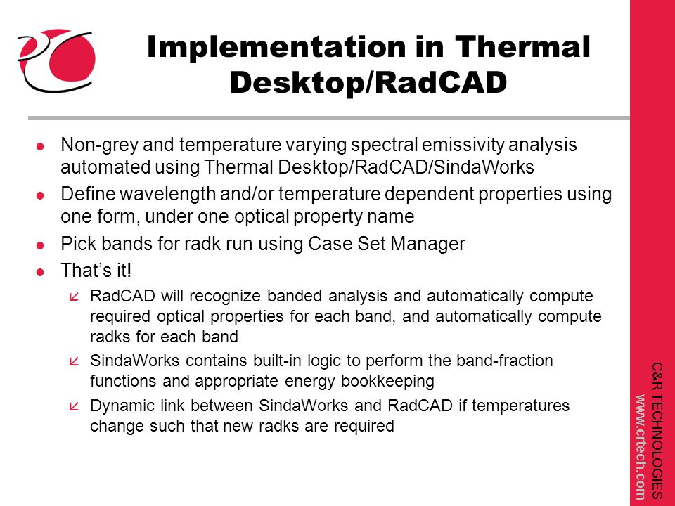 C&R TECHNOLOGIES www.crtech.com Implementation in Thermal Desktop/RadCAD l Non-grey and temperature varying spectral emissivity analysis automated using Thermal Desktop/RadCAD/SindaWorks l Define wavelength and/or temperature dependent properties using one form, under one optical property name l Pick bands for radk run using Case Set Manager l That's it.
