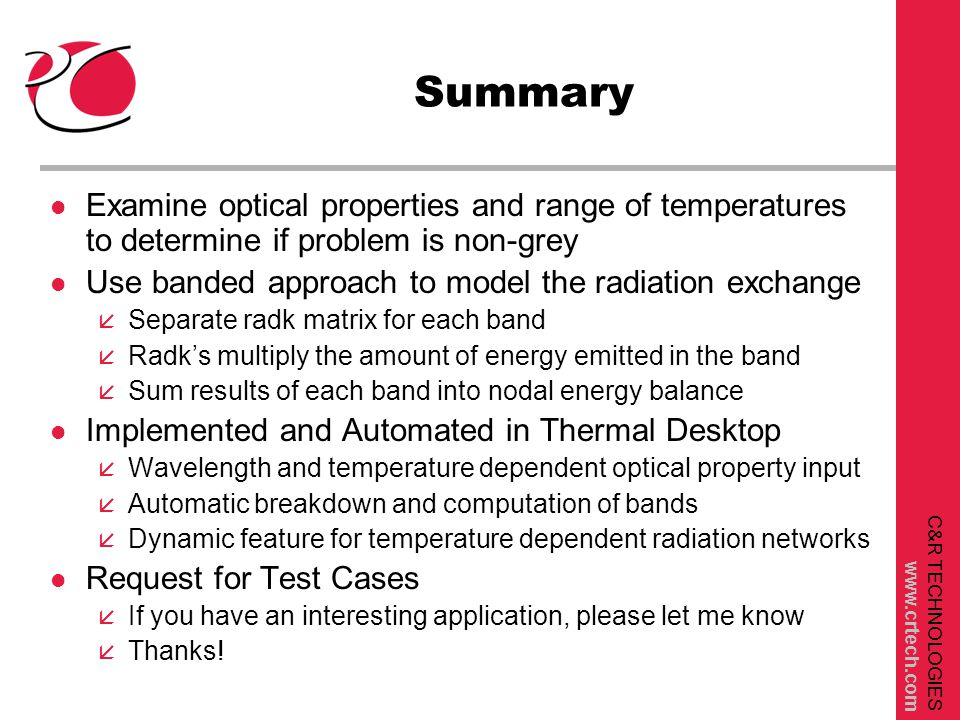 C&R TECHNOLOGIES www.crtech.com Summary l Examine optical properties and range of temperatures to determine if problem is non-grey l Use banded approach to model the radiation exchange å Separate radk matrix for each band å Radk's multiply the amount of energy emitted in the band å Sum results of each band into nodal energy balance l Implemented and Automated in Thermal Desktop å Wavelength and temperature dependent optical property input å Automatic breakdown and computation of bands å Dynamic feature for temperature dependent radiation networks l Request for Test Cases å If you have an interesting application, please let me know å Thanks!
