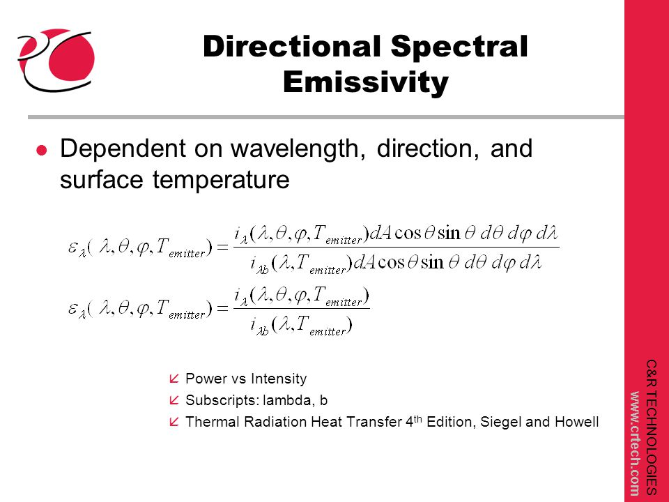 C&R TECHNOLOGIES www.crtech.com Total Emissivity Calculations  300 K 180 K 25 K  = [  bb     bb   Temperature dependence has two aspects: Different spectral distribution of blackbody energy, and possible temperature dependent directional spectral emissivity/absorptivity T4T4 DG  bb