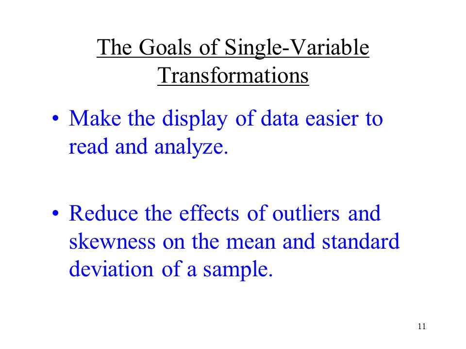 11 The Goals of Single-Variable Transformations Make the display of data easier to read and analyze.