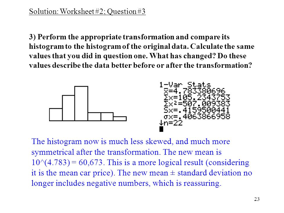 23 3) Perform the appropriate transformation and compare its histogram to the histogram of the original data.